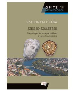 Szeged születése - Megtelepedés a szegedi tájban a város alakulásáig by Szalontai Csaba / The birth and rebirth of Szeged City in Hungary