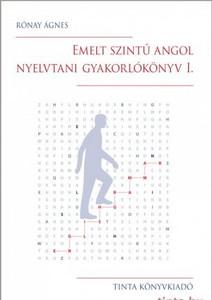 Emelt szintű angol nyelvtani gyakorlókönyv I. / Rónay Ágnes / Tinta Könyvkiadó / Advanced English Grammar Practice Book I. (9789634090298)