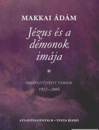 Jézus és a démonok imája / Összegyűjtött versek Makkai Ádámtól (1952–2005) / Tinta Könyvkiadó / Collected verses from Adam Makkai (9637094369)