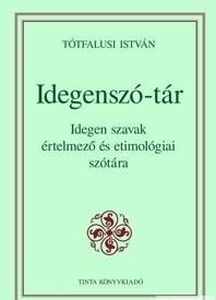 Idegenszó-tár / Idegen szavak értelmező és etimológiai szótára / by Tótfalusi István / Tinta Könyvkiadó / Dictionary of foreign words for Hungarians (9789637094927)