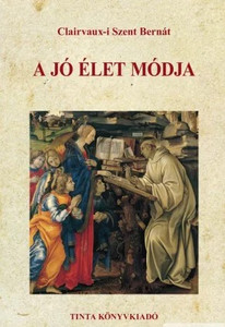 A jó élet módja / by Clairvaux-i Szent Bernát / The way of living a good life (9789634090267)