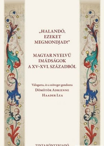 Halandó, ezeket megmondjad! Magyar nyelvű imádságok a XV-XVI. századból / editor Dömötör Adrienne, Haader Lea / Prayers in Hungarian in the XV-XVI. century (9789639902916)