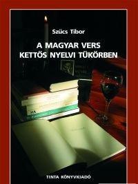 A magyar vers kettős nyelvi tükörben / by Szűcs Tibor / Tinta Könyvkiadó / The Hungarian poem in a double language mirror  (9637094644)