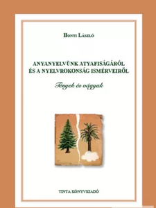 Anyanyelvünk atyafiságáról és a nyelvrokonság ismérveiről / Tények és vágyak / By Honti László / Tinta Könyvkiadó / About the paternity of our mother tongue and the criteria of language kinship (9786155219214)