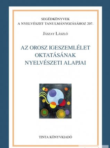 Az orosz igeszemlélet oktatásának nyelvészeti alapjai / By Jászay László / Tinta Könyvkiadó / Linguistic Foundations of Teaching the Russian Concept of the Word / (9789634092001)