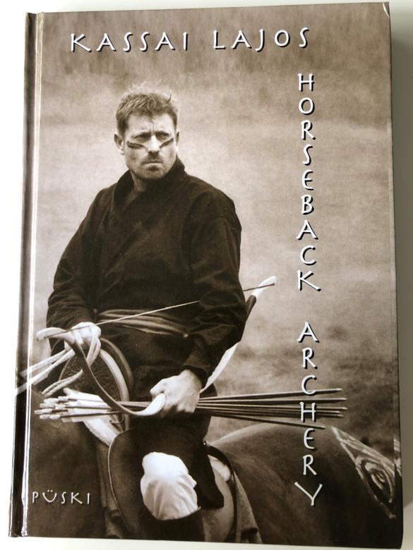 Horseback Archery by Kassai Lajos / Püski kiadó 2002 / Hardcover / Kassai Lajos master bowyer - creator of the modern horseback archery (9639337668)