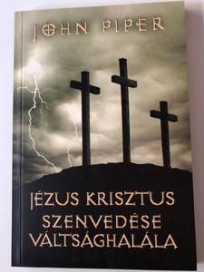 Jézus Krisztus Szenvedése Váltsághalála by John Piper / Hungarian Edition of The Passion of Jesus Christ / Ötven ok, amiért eljött, hogy meghaljon / Evangéliumi kiadó 2004 / Paperback (9639434868)