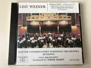 Leo Weiner - Playing at Soldiers-symphonic picture, Concertino for piano and orchestra, Suite on Hungarian Folk Dances for orchestra / Bartok Conservatory Symphony Orchestra Budapest / Soloist: Balazs Reti, Conducted by: Tibor Szabo / Audio CD