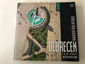 Debrecen from Above - Debrecen Madártávlatból by Hámori Gábor / Debrecen aus der vogelschau / Hardcover / Hungarian, English, German tour of Debrecen, Hungary / Alexandra kiadó (9789633708477)