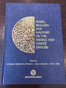 Avars, Bulgars and Magyars on the Middle and lower Danube by Lyudmila Doncheva-Petkova - Csilla Balogh - Attila Türk / Archeolingua / Pázmány Péter Catholic University 2014 (9789639911550)