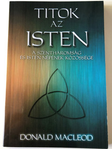 Titok az Isten - A Szentháromság és Isten népének közössége by Donald Macleod / Hungarian edition of Shared Life- The Trinity & the fellowship of God's People / Evangéliumi kiadó 2015 / Paperback (9786155189739)