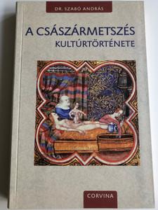 A császármetszés kultúrtörténete by Dr. Szabó András / The Cultural History of the C-Section / Corvina könyvkiadó 2016 / Paperback (9789631363685)