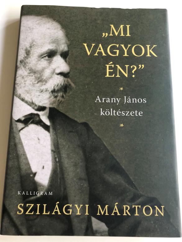 """""""Mi vagyok én?"""" - Arany János költészete by Szilágyi Márton / """"What am I?"""" - Poetry of János Arany - essays / Kalligram kiadó 2017 / Hardcover (9789634680314)"""