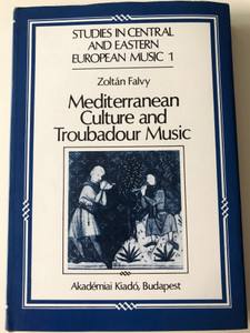 Mediterranean Culture and Troubadour Music by Zoltán Falvy / Studies in Central and Eastern European Music 1 / Akadémiai kiadó 1986 / Translated by Mária Steiner (9630540622)