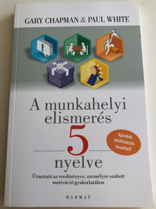 A munkahelyi elismerés 5 nyelve by Gary D. Chapman, Paul E. White / Hungarian edition of The five languages of Apreciation in the Workplace / Harmat kiadó 2017 / Paperback / Practical steps to make any workplace encouraging and productive (9789632883021)