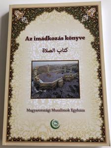 Az imádkozás könyve by Dr. Shubail Mohamed Eisa / Book of prayers - Hungarian muslim prayer book / Magyarországi Muszlimok Egyháza 2012 / Paperback (9789638957306)