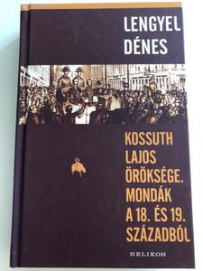 Kossuth Lajos öröksége - Mondák a 18. és 19. századból by Lengyel Dénes / Helikon kiadó 2017 / Hardcover / Legacy of Lajos Kossuth - Legends from the 18th & 19th century (9789632278674)