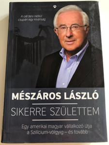 Sikerre születtem by Mészáros László / Egy amerikai magyar vállalkozó útja a Szilícium-völgyik és tovább / Athenaeum kiadó 2015 / Paperback (9789632934709)