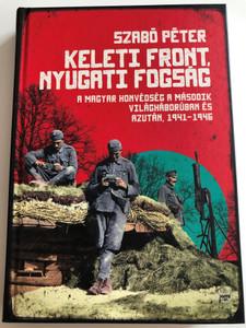 Keleti front, nyugati fogság by Szabó Péter / A Magyar honvédség a második Világháborúban és azután, 1941-1946 / Jaffa kiadó 2018 / Hardcover / Hungarian army during WW2 1941-1946 (9789634750567)