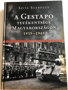 A Gestapo tevékenysége Magyarországon 1939-1945 by Szita Szabolcs / Gestapo activity in Hungary 1939-1945 / Corvina kiadó 2014 / Hardcover / A Német Titkos Államrendőrség Magyarországon a II. Világháború Idején (9789631362077)