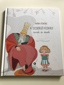 A didergő király - versek és mesék by Móra Ferenc / Illustrated by Takács Sz. Kinga rajzaival / Kreativ Kiadó 2019 / Hardcover / Hungarian poems and stories (9786066467506)