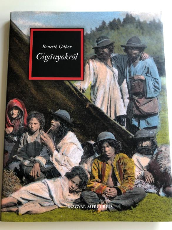 Cigányokról by Bencsik Gábor / Magyar Mercurius 2008 / Hungarian essay book about Gypsy Romani people in Hugary / Hardcover (9789639872035)