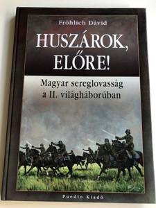 Huszárok, előre! by Fröhlich Dávid / Magyar sereglovasság a II. világháborúban / Puedlo kiadó / Hungarian army cavalry in WW2 / Hardcover (9789632491356)