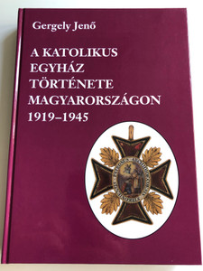 A katolikus egyház története Magyarországon 1919-1945 by Gergely Jenő / The History of the Catholic Church in Hungary 1919-1945 / Hardcover / Pannonica kiadó 1999 (9638469897)