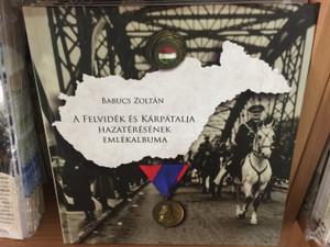 A felvidék és a Kárpátalja hazatérésének emlékalbuma by Babucs Zoltán / Historical Album of rejoining (9786155592102)