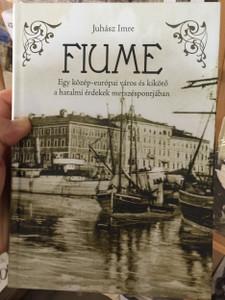 Fiume - Egy közép-európai város és kikötő a hatalmi érdekek metszéspontjában by Juhász Imre / Rijeka - A city in central-europe in the crosshairs of powers
