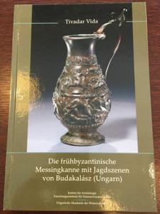 Die frühbyzantinische Messingkanne mit Jagdszenen von Budakalász (Ungarn) by Tivadar Vida / German language archaeological book - The early Byzantine brass jug with hunting scenes from Budakalász / Hardcover (9786155254079)