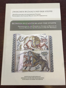 Between Byzantium and the Steppe - Zwischen Byzanz und der steppe - Archaeological and Historical Studies in Honour of Csanád Bálint on the Occasion of his 70th Birthday / Hardcover / Hungarian Academy of Sciences 2016 (9786155254055)