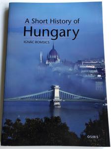 A Short History of Hungary by Ignác Romsics / Translated by Matthew Caples / Osiris kiadó 2016 / Paperback / Magyarország rövid történelme angolul (9789632762708)