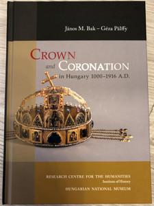 Crown and Coronation in Hungary 1000-1916 A. D. / Authors: János M. Bak - Géza Pálffy / Bölcsészettudományi Kutatóközpont 2020 (9789634162193)