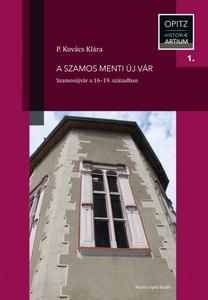 A Szamos menti új vár. Szamosújvár a 16–19. században by P. Kovács Klára / Gherla (Romania) Castle in the 16th - 19th centuries / Martin Opitz kiadó 2019 / Hardcover (9789639987593)