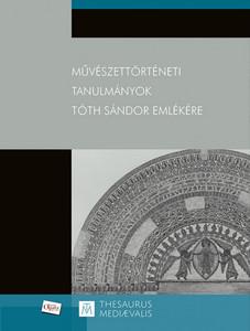 Művészettörténeti tanulmányok Tóth Sándor emlékére by Takács Imre / Essays on Art History in memoriam Tóth Sándor / Martin Opitz kiadó 2019 / Paperback (9789639987432)