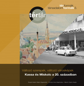 Változó szerepek, változó városképek: Kassa és Miskolc a 20. században by Tamáska Máté / Miskolc & Kassa (Hungary) in the 20th century / Martin Opitz kiadó 0219 / Paperback / TérTár 3. (9789639987401)
