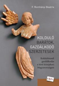 Kolduló barátok, gazdálkodó szerzetesek by F. Romhányi Beatrix / Koldulórendi gazdálkodás a késő középkori Magyarországon / Martin Opitz kiadó (9789639987364)
