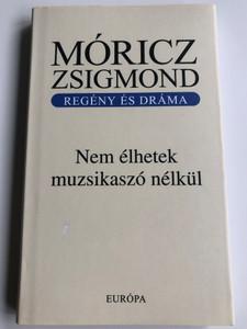 Nem élhetek muzsikaszó nélkül by Móricz Zsigmond / Regény és Dráma / Európa könyvkiadó 2007 / Hardcover / Hungarian novel and play (9789630783002)