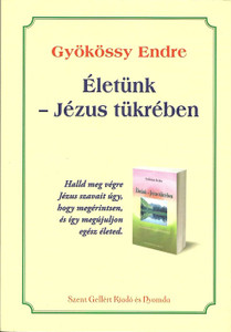 Életünk – Jézus tükrében by Gyökössy Endre / Szent Gellért Kiadó és Nyomda / Our lives - in the mirror of Jesus / Paperback (GyokossyPB1)