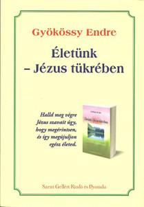 Életünk – Jézus tükrében by Gyökössy Endre / Szent Gellért Kiadó és Nyomda / Our lives - in the mirror of Jesus / Paperback (9789636967420)