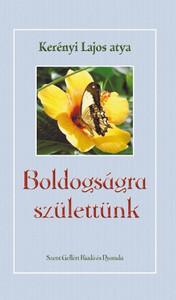 Boldogságra születtünk by Kerényi Lajos / Szent Gellért Kiadó és Nyomda / We were born for happiness / Hardcover (Kerenyi1)