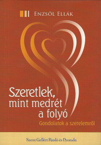 Szeretlek, mint medrét a folyó by Enzsöl Ellák / Gondolatok a szerelemről / Szent Gellért Kiadó és Nyomda / I love you like a river loves its bed / Thoughts on love / Paperback (9789636967383)