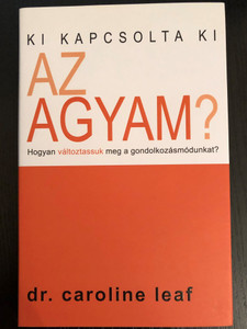 Ki kapcsolta ki az agyam? by Dr. Caroline Leaf / Hungarian edition of Who switched off my brain? / Hogyan változtassuk meg a gondolkozásmódunkat? / Paperback / Denton (9789630816878)