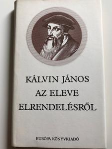 Kálvin János az eleve elrendelésről - John Calvin about Predestination / Hungarian edition of De Praedestinatione / Európa könyvkiadó 1986 / Hardcover (9630740591)