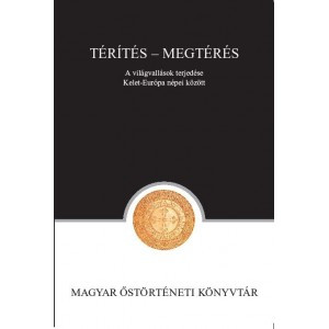 Térítés – Megtérés. A világvallások terjedése Kelet-Európa népei között / Magyar Őstörténeti Könyvtár / Proselytization - Conversion. The spread of world religions between the people of Eastern Europe / Paperback (9789635067992)
