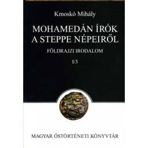 Mohamedán írók a Steppe népeiről. Földrajzi irodalom I/3. by Kmoskó Mihály / Magyar Őstörténeti Könyvtár / Mohammedan writers about the peoples of Steppe. Geographical literature / Paperback (9789635067039)