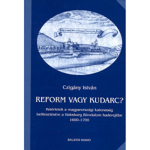 Reform vagy kudarc? / Czigány István / Kísérletek a magyarországi katonaság beillesztésére a Habsburg Birodalom haderejébe 1600 - 1700 / Balassi Kiadó / Reform or failure / Attempts to insert the Hungarian military into the power of the Habsburg Empire 1600-1700 / Hardcover (9635065524)