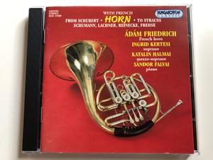 From Schubert to Strauss with French Horn / Schumann, Lachner, Reinecke, Frehse / Adam Friedrich - French Horn, Ingrid Kertesi - soprano, Katalin Halmai - mezzo-soprano, Sandor Falvai - piano / Hungaroton Classic Audio CD 1996 Stereo / HCD 31585