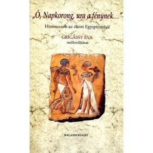 Ó, Napkorong ura a fénynek... - Himnuszok az ókori Egyiptomból / Gulyás András / Balassi Kiadó / Hymns from the ancient Egypt ( 9789635067077 )